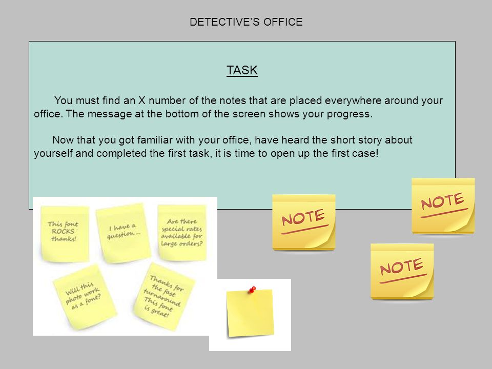 TASK You must find an X number of the notes that are placed everywhere around your office. The message at the bottom of the screen shows your progress