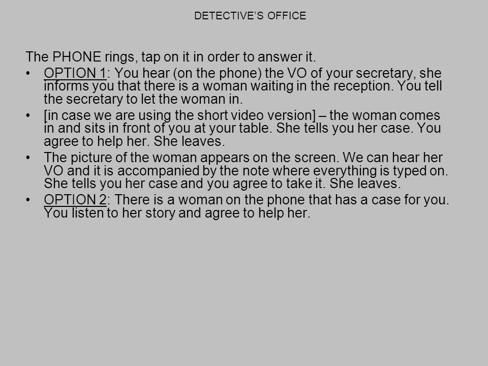 The PHONE rings, tap on it in order to answer it. OPTION 1: You hear (on the phone) the VO of your secretary, she informs you that there is a woman wa