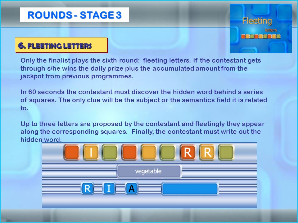 Only the finalist plays the sixth round: fleeting letters. If the contestant gets through s/he wins the daily prize plus the accumulated amount from t
