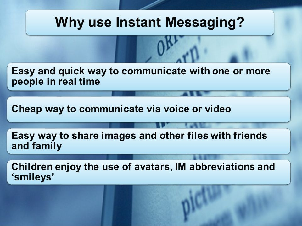 Easy and quick way to communicate with one or more people in real time Cheap way to communicate via voice or video Easy way to share images and other files with friends and family Children enjoy the use of avatars, IM abbreviations and smileys Why use Instant Messaging?