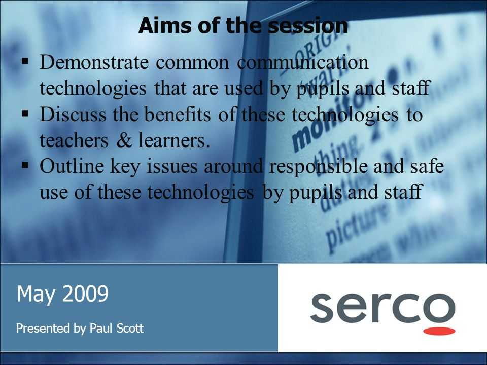 Aims of the session May 2009 Presented by Paul Scott Demonstrate common communication technologies that are used by pupils and staff Discuss the benefits of these technologies to teachers & learners.