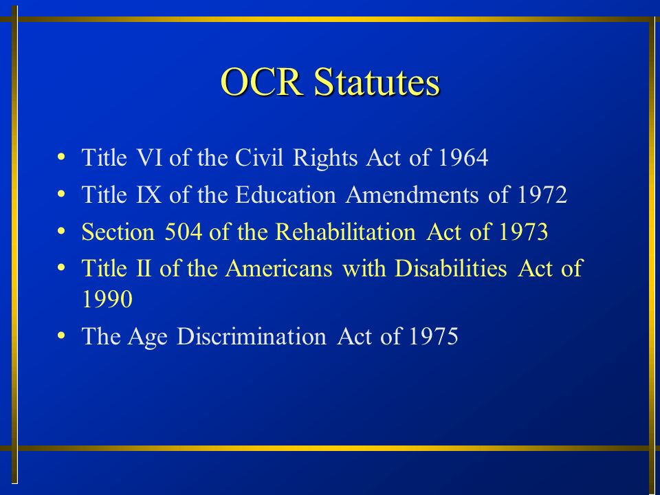 OCR Statutes Title VI of the Civil Rights Act of 1964 Title IX of the Education Amendments of 1972 Section 504 of the Rehabilitation Act of 1973 Title