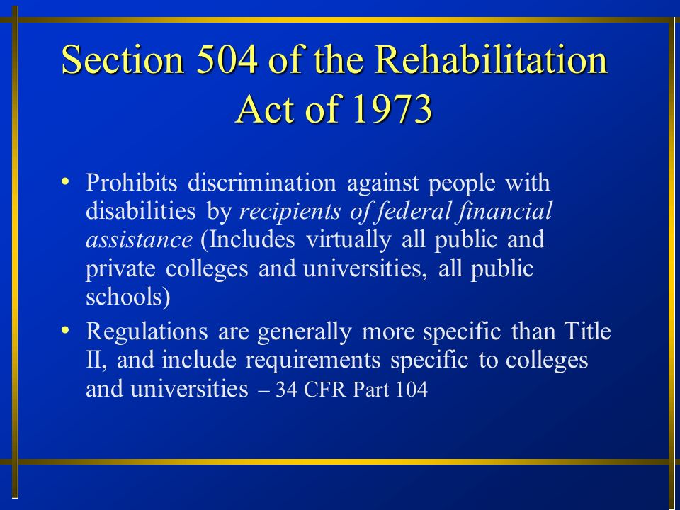 Section 504 of the Rehabilitation Act of 1973 Prohibits discrimination against people with disabilities by recipients of federal financial assistance