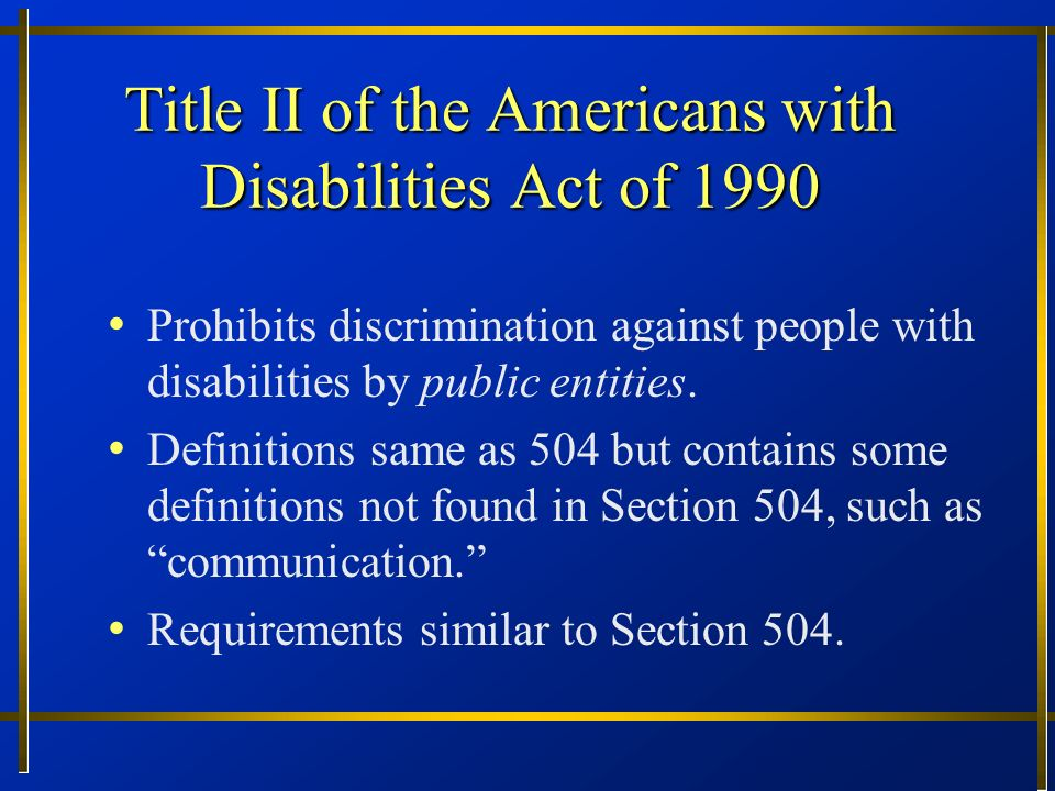 Basic civil rights objectives of Section 504 and the ADA End isolation of persons with disabilities Secure equal opportunity Not necessarily identical treatment Equivalent treatment (comparative) Remove unnecessary barriers through academic adjustments and auxiliary aids Foster independence Prevent a hostile environment