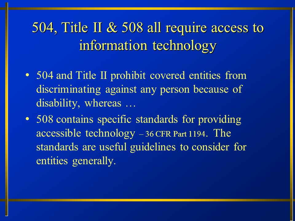 Summary of Principles (contd) Goal is equally effective … communication a comparative standard for access to information Law contemplates increased independence for people with disabilities through accessible technology The preferences of consumers with disabilities need to be seriously considered Failure to plan for technology access and ad hoc approach may result in access denial