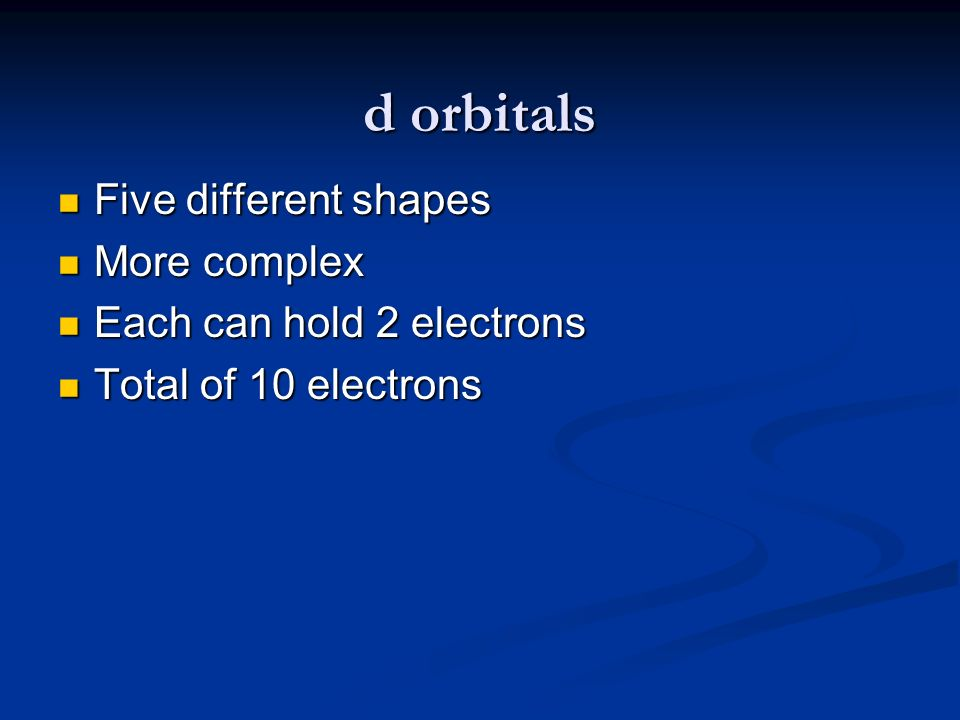 d orbitals Five different shapes Five different shapes More complex More complex Each can hold 2 electrons Each can hold 2 electrons Total of 10 elect