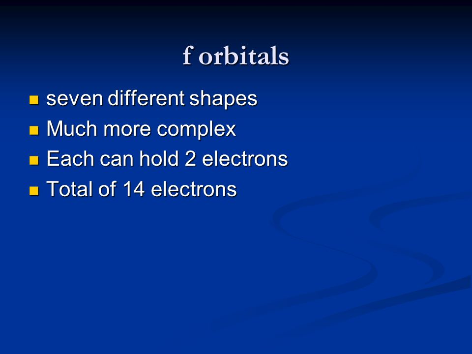 f orbitals seven different shapes seven different shapes Much more complex Much more complex Each can hold 2 electrons Each can hold 2 electrons Total