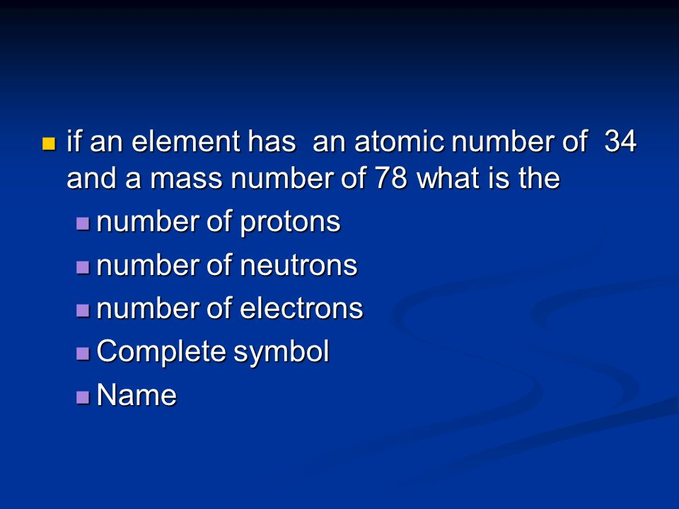 if an element has an atomic number of 34 and a mass number of 78 what is the if an element has an atomic number of 34 and a mass number of 78 what is