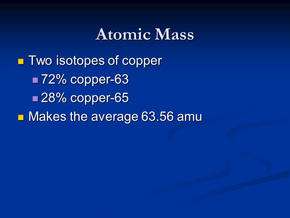 Atomic Mass Two isotopes of copper Two isotopes of copper 72% copper-63 72% copper-63 28% copper-65 28% copper-65 Makes the average 63.56 amu Makes th