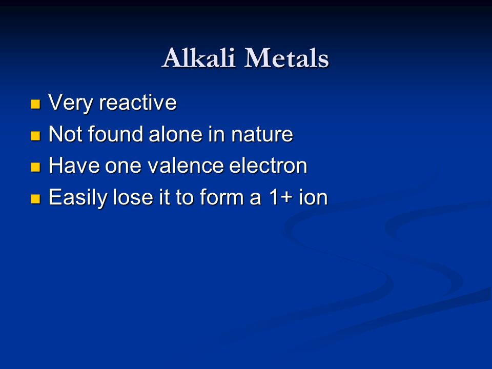 Alkali Metals Very reactive Very reactive Not found alone in nature Not found alone in nature Have one valence electron Have one valence electron Easi