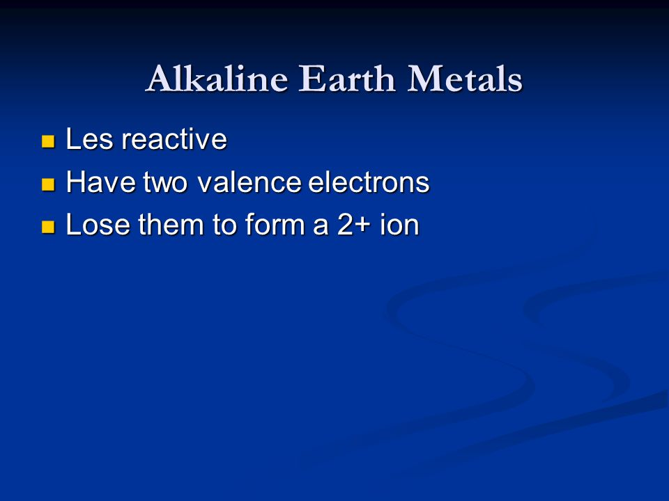 Alkaline Earth Metals Les reactive Les reactive Have two valence electrons Have two valence electrons Lose them to form a 2+ ion Lose them to form a 2
