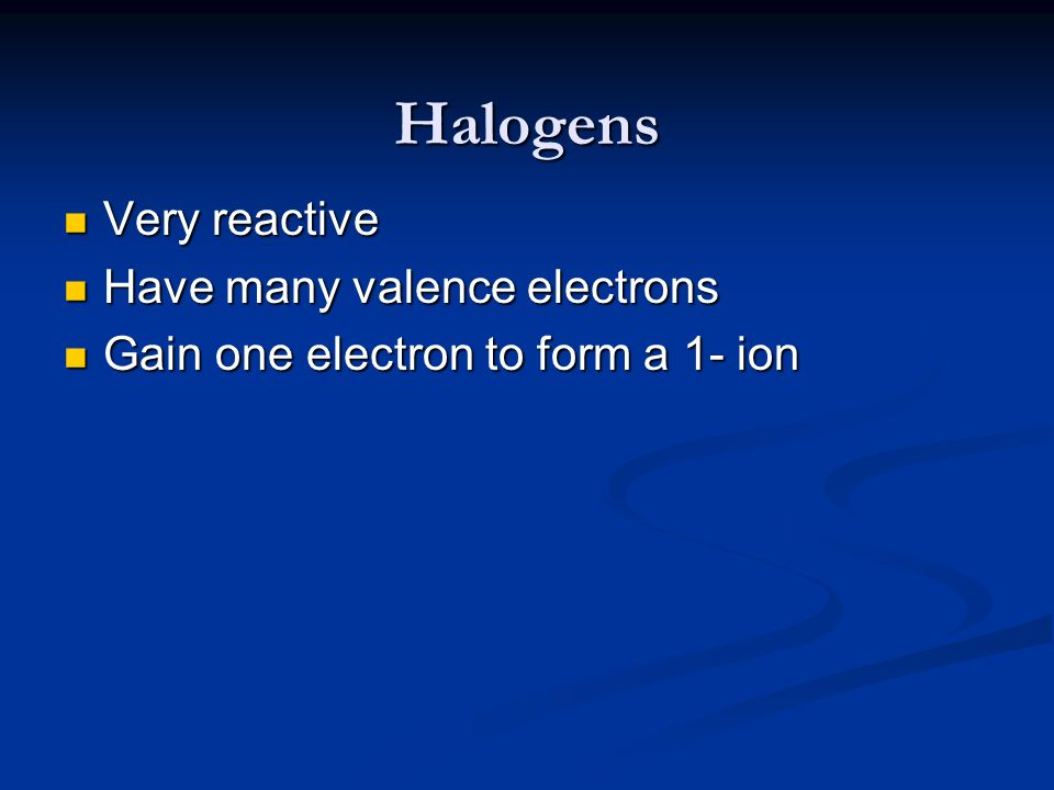 Halogens Very reactive Very reactive Have many valence electrons Have many valence electrons Gain one electron to form a 1- ion Gain one electron to f