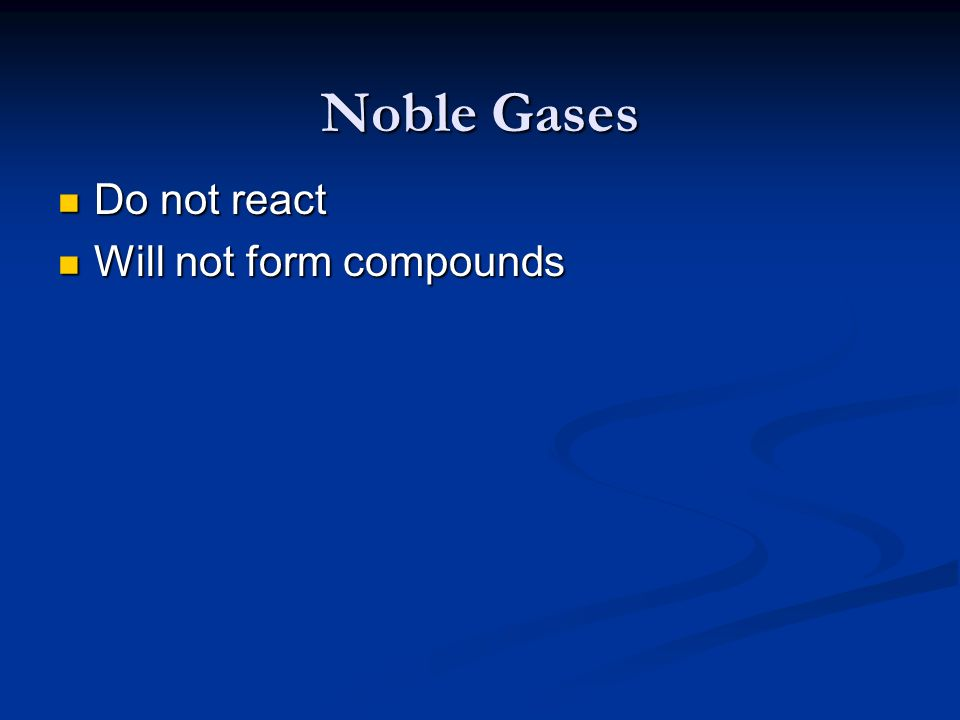 Noble Gases Do not react Do not react Will not form compounds Will not form compounds