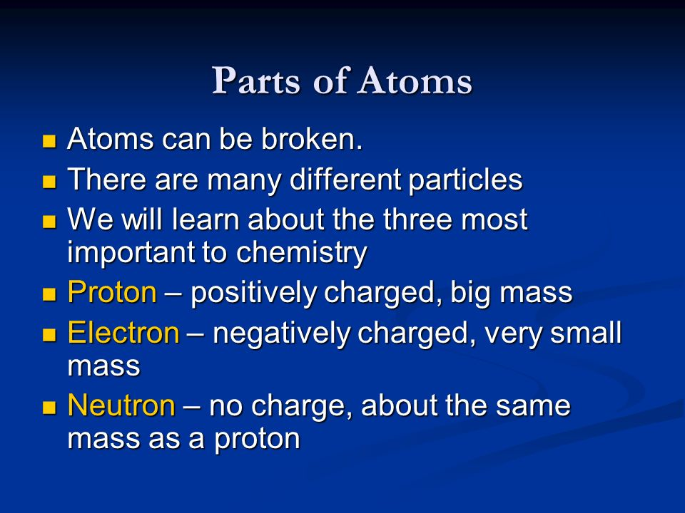 Parts of Atoms Atoms can be broken. Atoms can be broken. There are many different particles There are many different particles We will learn about the