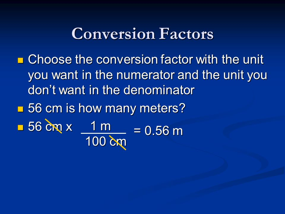 Conversion Factors Choose the conversion factor with the unit you want in the numerator and the unit you dont want in the denominator Choose the conve