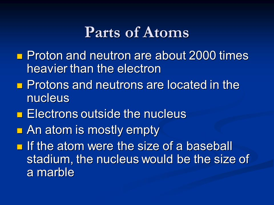 Parts of Atoms Proton and neutron are about 2000 times heavier than the electron Proton and neutron are about 2000 times heavier than the electron Pro