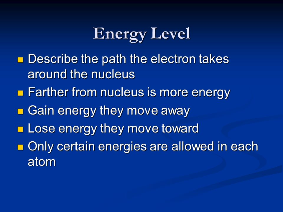Energy Level Describe the path the electron takes around the nucleus Describe the path the electron takes around the nucleus Farther from nucleus is m