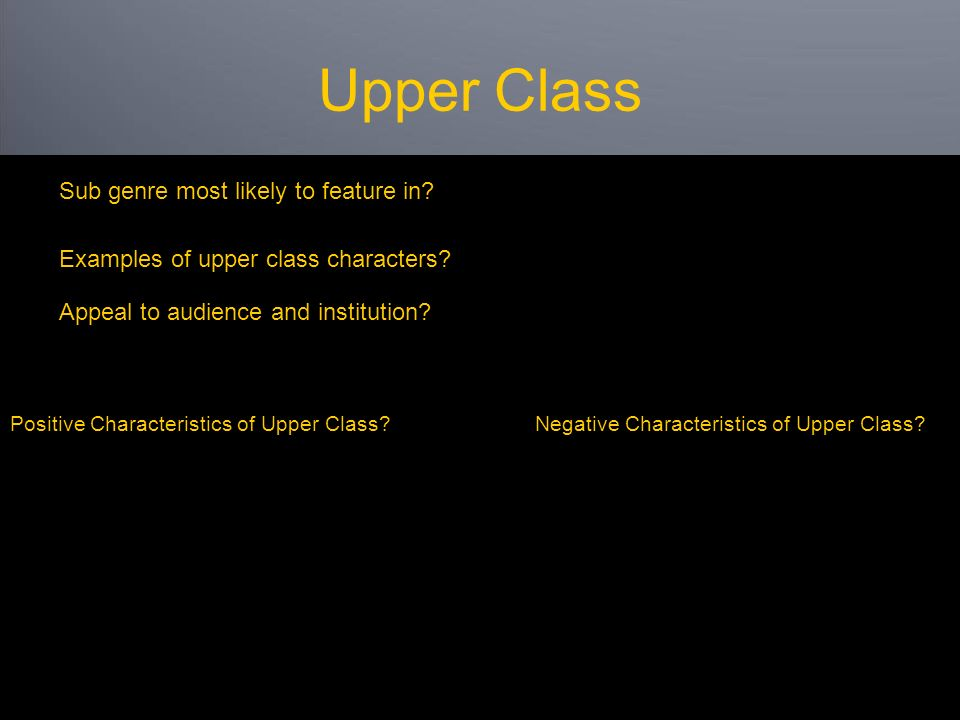 Upper Class Sub genre most likely to feature in. Appeal to audience and institution.