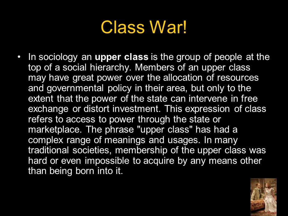 Class War. In sociology an upper class is the group of people at the top of a social hierarchy.