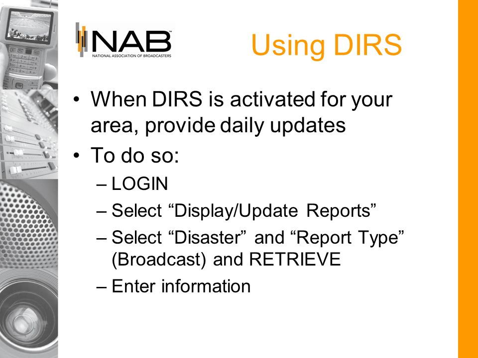 When DIRS is activated for your area, provide daily updates To do so: –LOGIN –Select Display/Update Reports –Select Disaster and Report Type (Broadcas