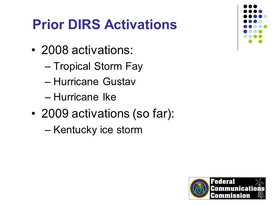 Prior DIRS Activations 2008 activations: –Tropical Storm Fay –Hurricane Gustav –Hurricane Ike 2009 activations (so far): –Kentucky ice storm