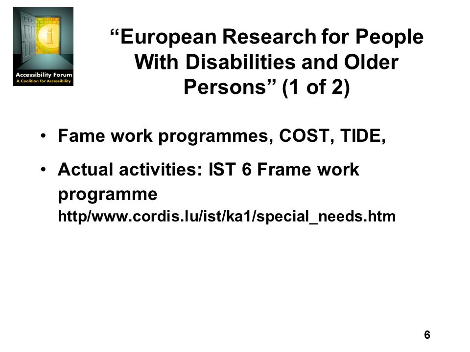 6 European Research for People With Disabilities and Older Persons (1 of 2) Fame work programmes, COST, TIDE, Actual activities: IST 6 Frame work programme http/