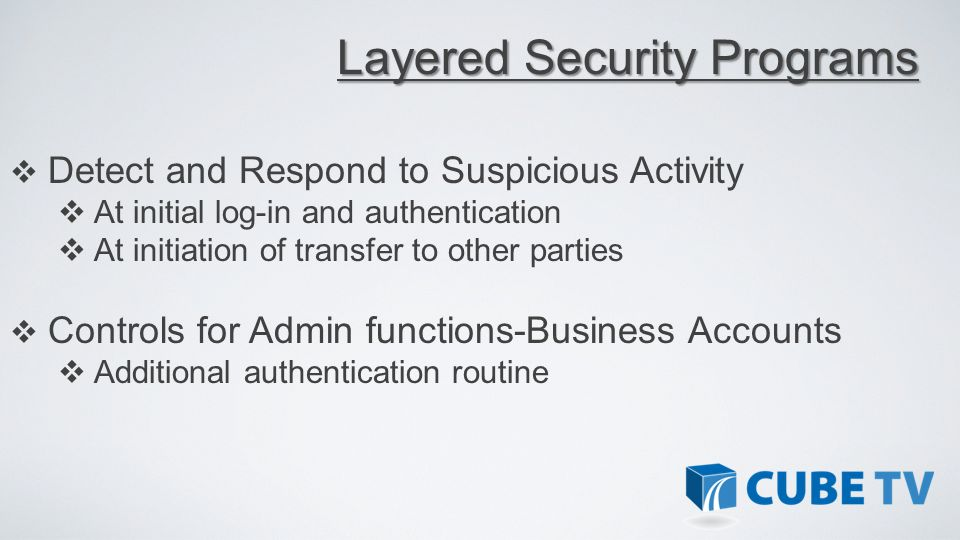 Detect and Respond to Suspicious Activity At initial log-in and authentication At initiation of transfer to other parties Controls for Admin functions