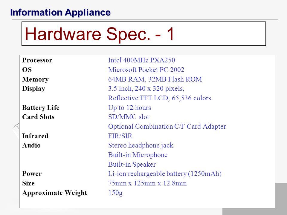 Information Appliance Hardware Spec. - 1 ProcessorIntel 400MHz PXA250 OSMicrosoft Pocket PC 2002 Memory64MB RAM, 32MB Flash ROM Display3.5 inch, 240 x