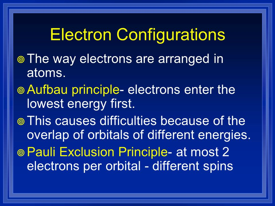 Electron Configurations The way electrons are arranged in atoms. Aufbau principle- electrons enter the lowest energy first. This causes difficulties b
