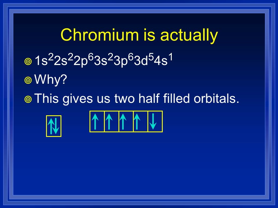 Chromium is actually 1s 2 2s 2 2p 6 3s 2 3p 6 3d 5 4s 1 Why? This gives us two half filled orbitals.