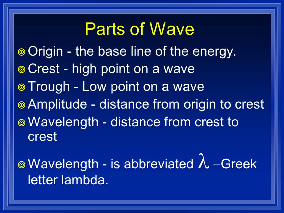 Parts of Wave Origin - the base line of the energy. Crest - high point on a wave Trough - Low point on a wave Amplitude - distance from origin to cres