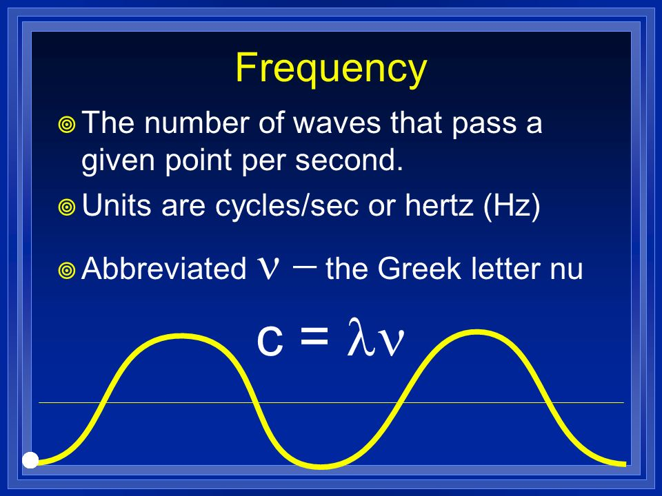 Frequency The number of waves that pass a given point per second. Units are cycles/sec or hertz (Hz) Abbreviated the Greek letter nu c =
