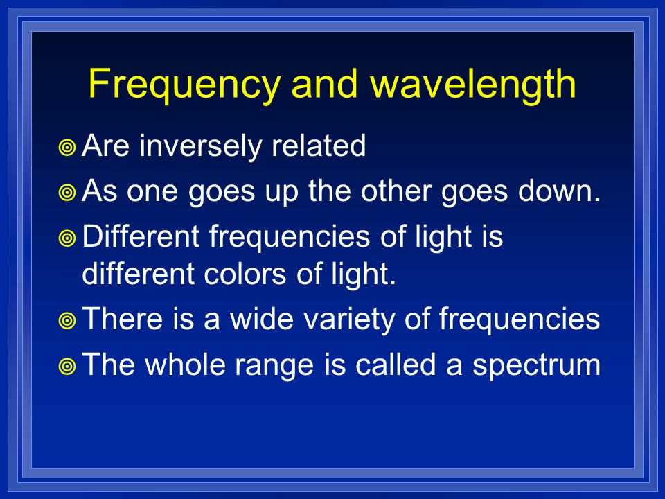 Frequency and wavelength Are inversely related As one goes up the other goes down. Different frequencies of light is different colors of light. There