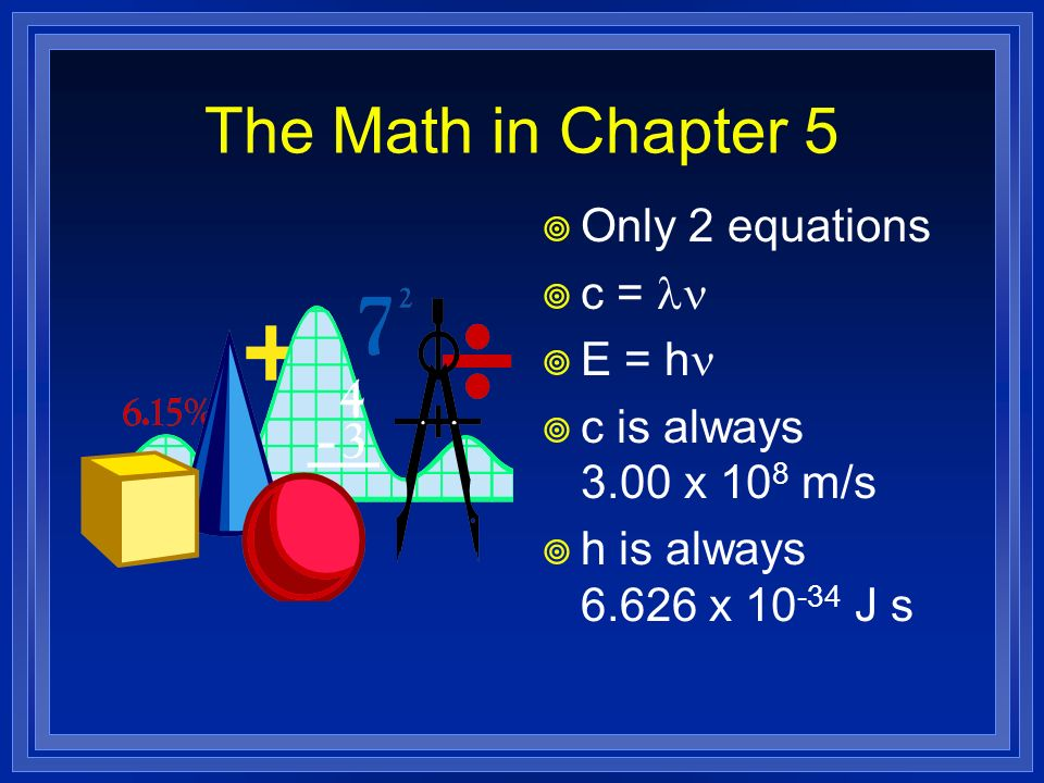 The Math in Chapter 5 Only 2 equations c = ln E = h n c is always 3.00 x 10 8 m/s h is always 6.626 x 10 -34 J s