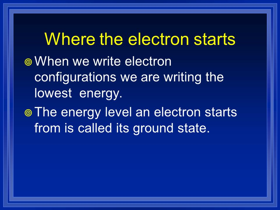 Where the electron starts When we write electron configurations we are writing the lowest energy. The energy level an electron starts from is called i