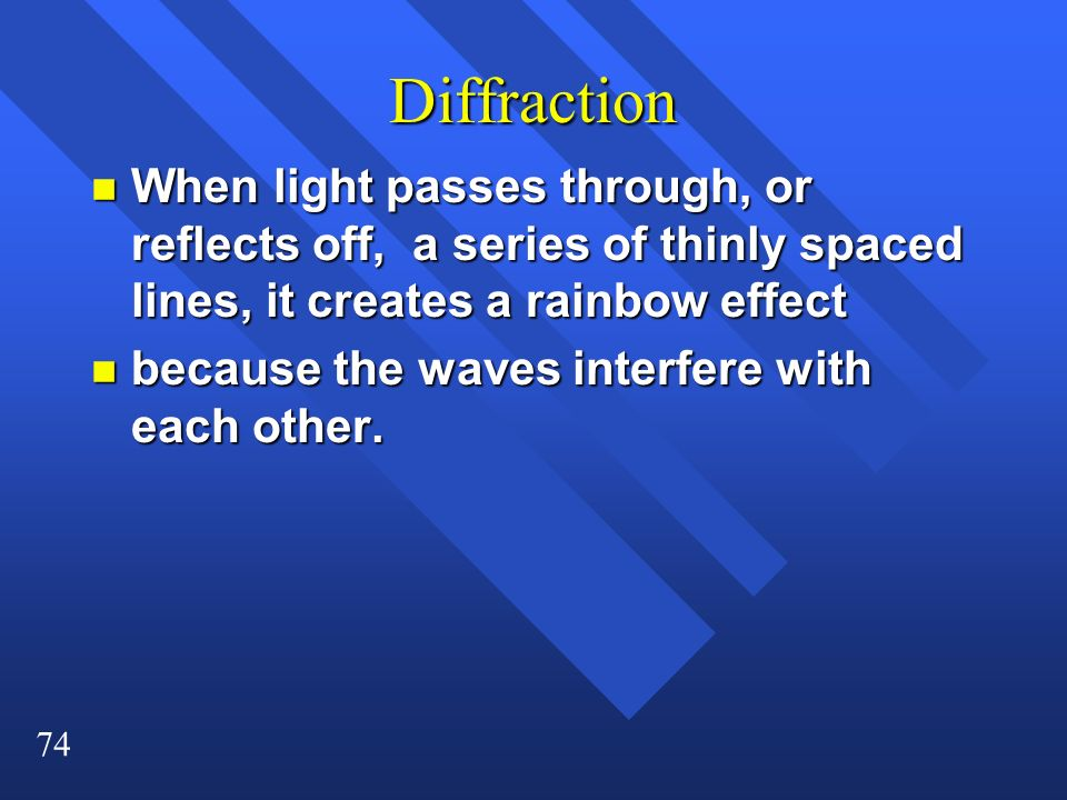 74 Diffraction n When light passes through, or reflects off, a series of thinly spaced lines, it creates a rainbow effect n because the waves interfer