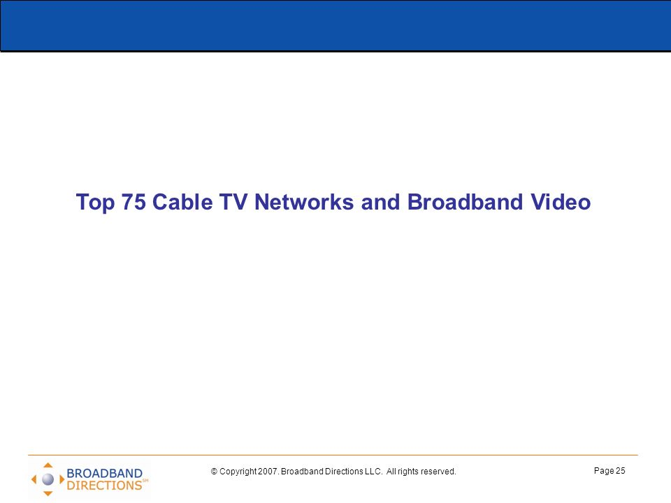 © Copyright 2007. Broadband Directions LLC. All rights reserved. Page 25 Top 75 Cable TV Networks and Broadband Video