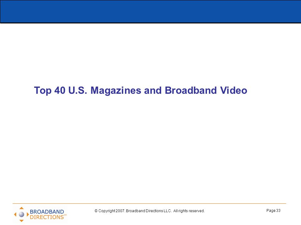 © Copyright 2007. Broadband Directions LLC. All rights reserved. Page 33 Top 40 U.S. Magazines and Broadband Video
