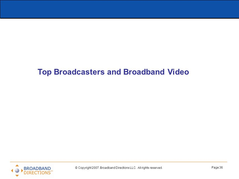 © Copyright 2007. Broadband Directions LLC. All rights reserved. Page 36 Top Broadcasters and Broadband Video