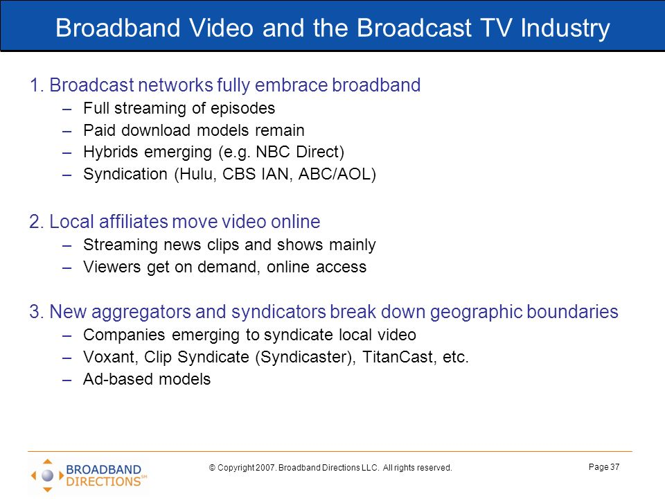 © Copyright 2007. Broadband Directions LLC. All rights reserved. Page 37 Broadband Video and the Broadcast TV Industry 1. Broadcast networks fully emb
