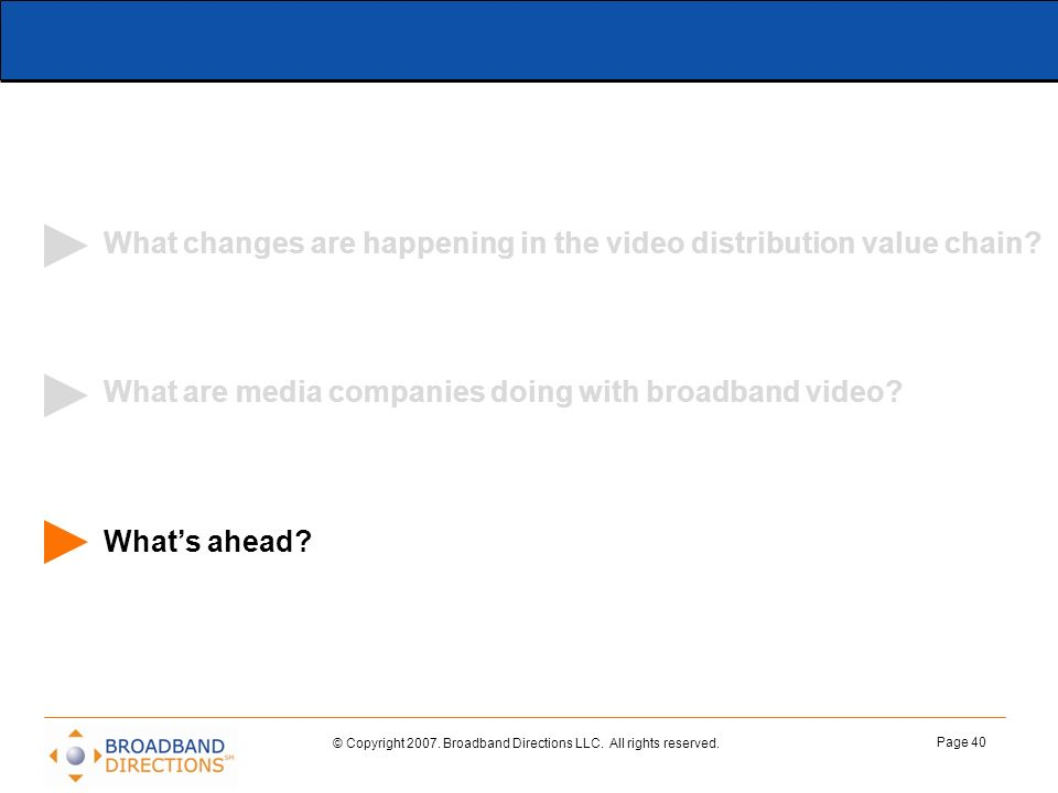 © Copyright 2007. Broadband Directions LLC. All rights reserved. Page 40 What changes are happening in the video distribution value chain? What are me