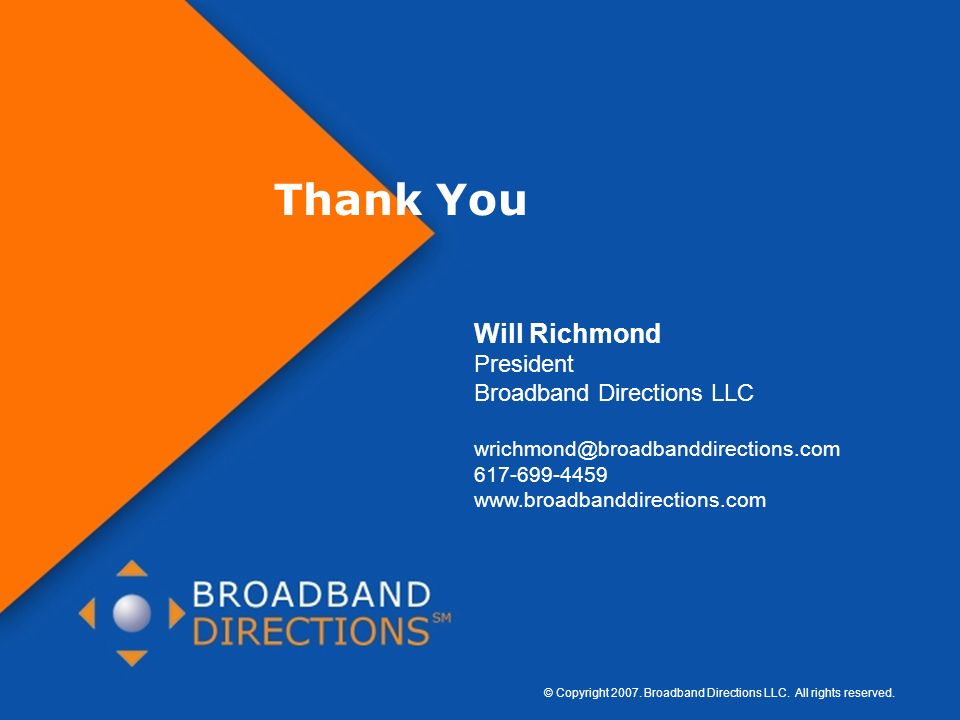 © Copyright 2007. Broadband Directions LLC. All rights reserved. Page 44 Thank You Will Richmond President Broadband Directions LLC wrichmond@broadban