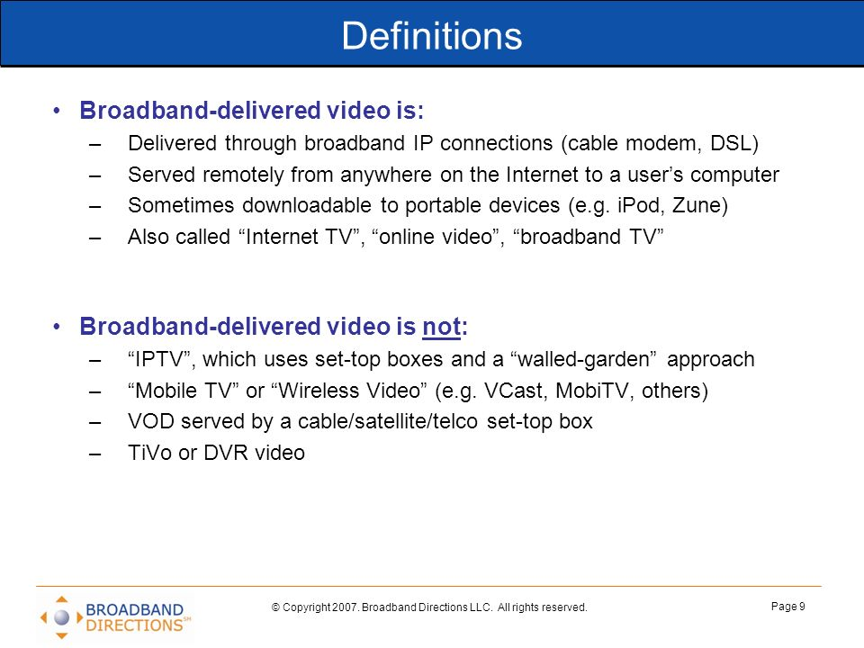 © Copyright 2007. Broadband Directions LLC. All rights reserved. Page 9 Definitions Broadband-delivered video is: –Delivered through broadband IP conn