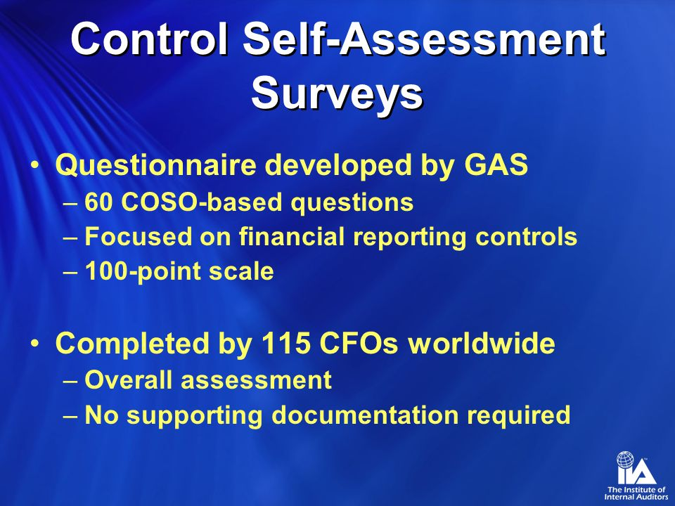 Control Self-Assessment Surveys Questionnaire developed by GAS –60 COSO-based questions –Focused on financial reporting controls –100-point scale Completed by 115 CFOs worldwide –Overall assessment –No supporting documentation required