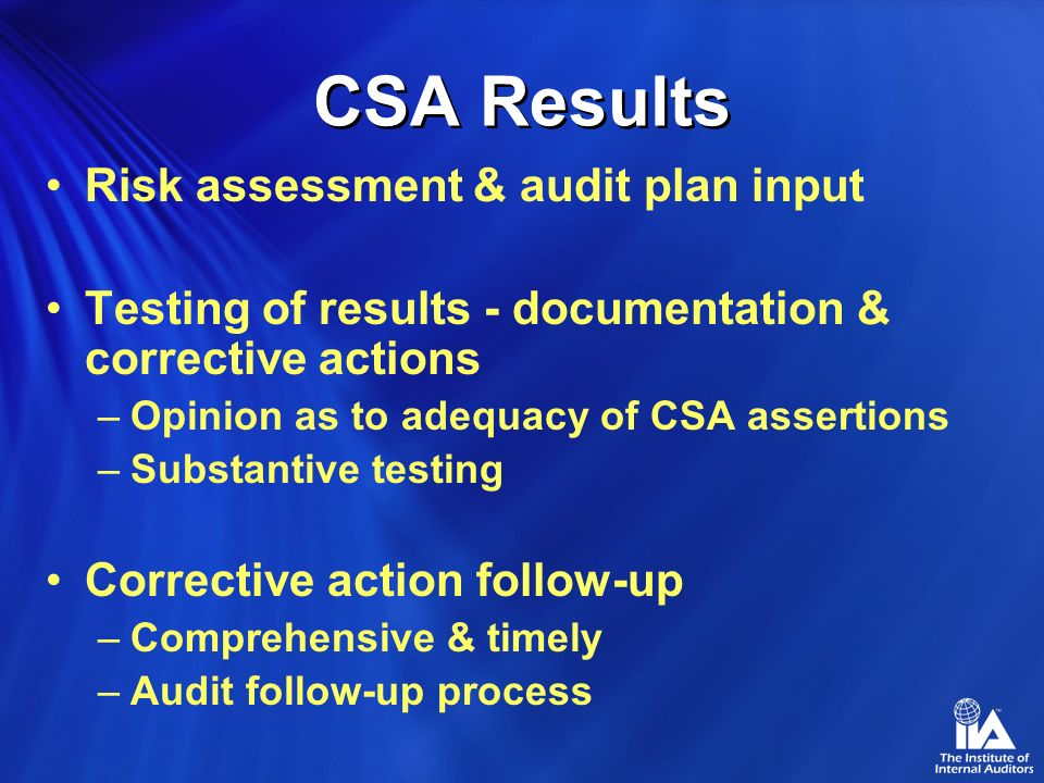 CSA Results Risk assessment & audit plan input Testing of results - documentation & corrective actions –Opinion as to adequacy of CSA assertions –Subs