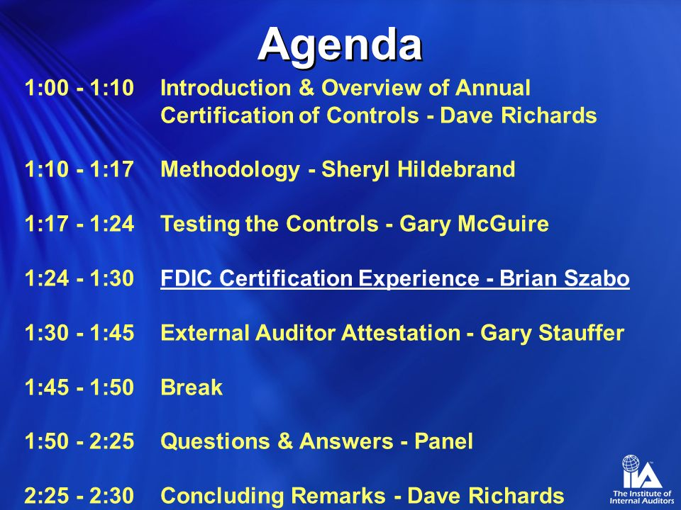 1:00 - 1:10 Introduction & Overview of Annual Certification of Controls - Dave Richards 1:10 - 1:17Methodology - Sheryl Hildebrand 1:17 - 1:24Testing the Controls - Gary McGuire 1:24 - 1:30FDIC Certification Experience - Brian Szabo 1:30 - 1:45External Auditor Attestation - Gary Stauffer 1:45 - 1:50Break 1:50 - 2:25Questions & Answers - Panel 2:25 - 2:30Concluding Remarks - Dave Richards Agenda