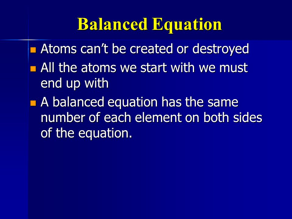 Balanced Equation Atoms cant be created or destroyed Atoms cant be created or destroyed All the atoms we start with we must end up with All the atoms