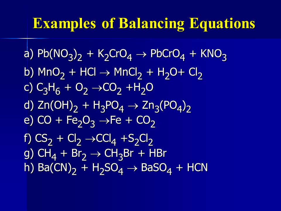 Examples of Balancing Equations a) Pb(NO 3 ) 2 + K 2 CrO 4 PbCrO 4 + KNO 3 b) MnO 2 + HCl MnCl 2 + H 2 O+ Cl 2 c) C 3 H 6 + O 2 CO 2 +H 2 O d) Zn(OH)