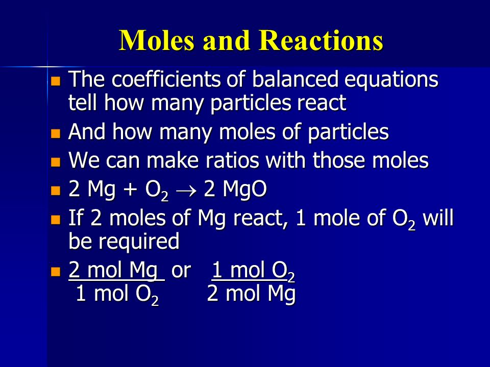 Mole ratios Can be used to figure out how many moles of products and reactants were used or made Can be used to figure out how many moles of products and reactants were used or made 2H 2 + O 2 2H 2 O 2H 2 + O 2 2H 2 O If 6 mole of H 2 react, how many moles of water will form.