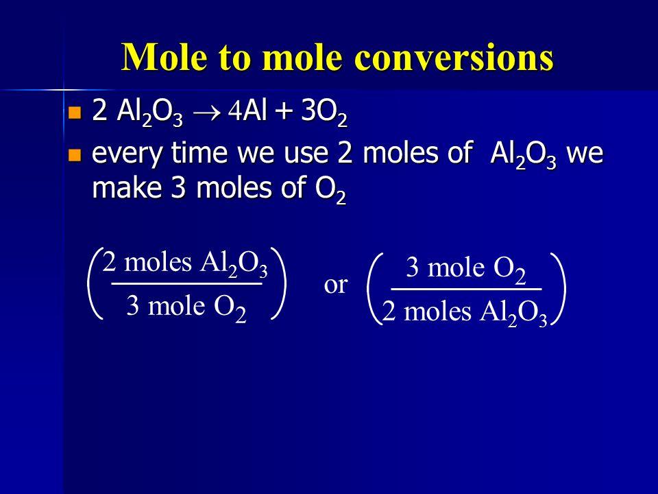 Mole to mole conversions 2 Al 2 O 3 Al + 3O 2 2 Al 2 O 3 Al + 3O 2 every time we use 2 moles of Al 2 O 3 we make 3 moles of O 2 every time we use 2 mo